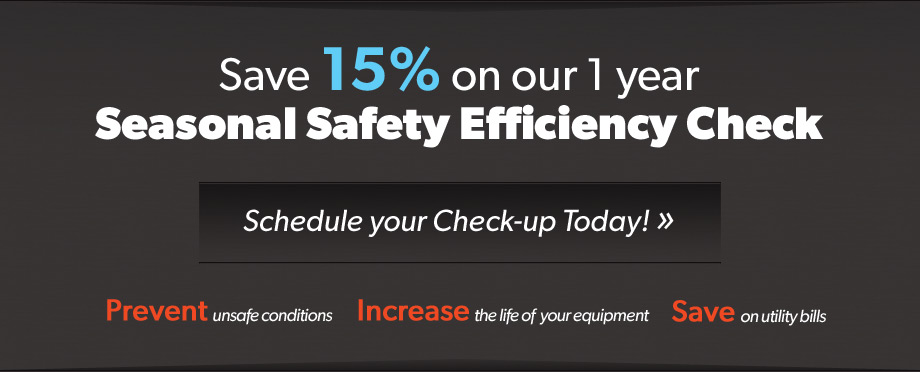 Save 15% on our 1 year Seasonal Safety Efficiency Check. Schedule your check-up today! Prevent unsafe conditions. Increase the life of your equipment. Save on utility bills.